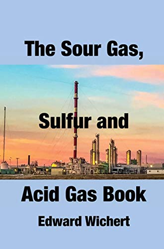 The Sour Gas, Sulfur and Acid Gas Book: Technology and Application in Sour Gas Production, Treating and Sulfur Recovery