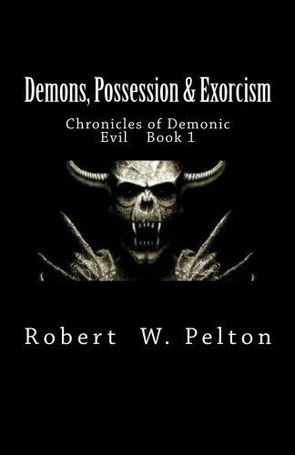 Demons, Possession & Exorcism: Chronicles of Demonic Evil    Book 1 (Volume 1)