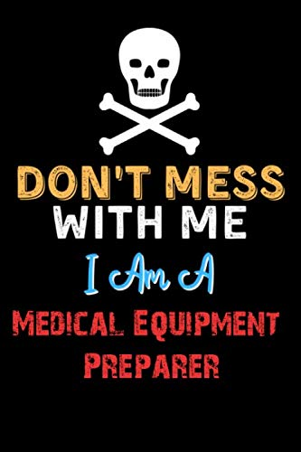 Don't Mess With Me I Am A Medical Equipment Preparer – Funny Medical Equipment Preparer Notebook And Journal Gift Ideas…