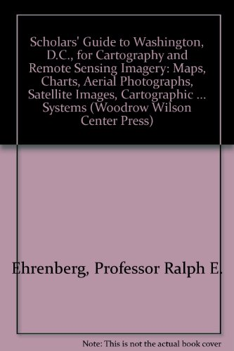 (Scholars' Guide to Washington, D.C., for Cartography and Remote Sensing Imagery: Maps, Charts, Aerial Photographs, Satellite Images, Cartographic ... Systems (Woodrow Wilson Center Press))