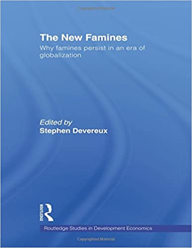 The New Famines: Why Famines Persist in an Era of Globalization (Routledge Studies in Development Economics) 1st Edition