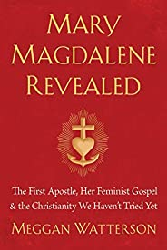Mary Magdalene Revealed: The First Apostle, Her Feminist Gospel & the Christianity We Haven't T