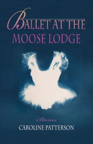 Ballet at the Moose Lodge: Stories (Drumlummon Contemporary Fiction Series) (Volume 2)