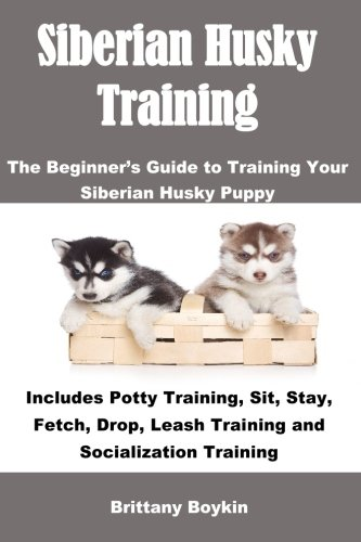 Download Siberian Husky Training: The Beginner's Guide to Training Your Siberian Husky Puppy: Includes Potty Training, Sit, Stay, Fetch, Drop, Leash Training and Socialization Training PDF