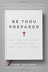 Be Thou Prepared: Equipping the Church for Persecution and Times of Trouble by Carl Gallups (2015-09-29)