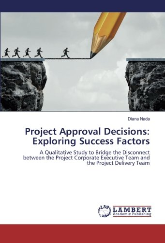 Project Approval Decisions: Exploring Success Factors: A Qualitative Study to Bridge the Disconnect between the Project Corporate Executive Team and the Project Delivery Team ebook