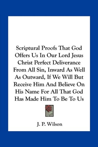 Scriptural Proofs That God Offers Us In Our Lord Jesus Christ Perfect Deliverance From All Sin, Inward As Well As Outward, If We Will But Receive Him ... For All That God Has Made Him To Be To Us ebook