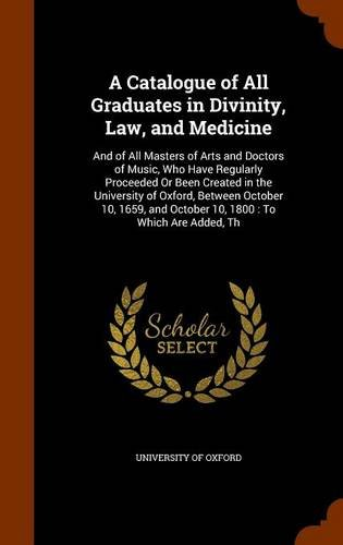 A Catalogue of All Graduates in Divinity, Law, and Medicine: And of All Masters of Arts and Doctors of Music, Who Have Regularly Proceeded Or Been ... and October 10, 1800 : To Which Are Added, Th pdf