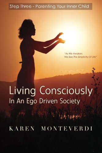 Step Three - Parenting Your Inner Child: A Step To Living Consciously In An Ego Driven Society (Volume 3)