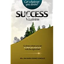 Success Vitamins; get whatever you desire!, the unique laws of success and happiness: Go from where you are to where you want to be with the right dose!