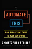 Automate This: How Algorithms Came to Rule Our World Front Cover