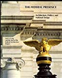 The Federal Presence : Architecture, Politics, and Symbols in U. S. Government Building, Federal Architecture Project Staff and Craig, Lois A., 0262530597