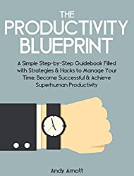 The Productivity Blueprint: A Simple Step-by-Step Guidebook Filled with Strategies and Hacks to Manage Your Time, Become Successful and Achieve Superhuman Productivity (English Edition)