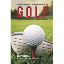 Innovative Mental Toughness Training for Golf: Using Visualization to Control Fear, Anxiety, and Nerves