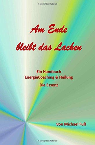 Am Ende bleibt das Lachen Ein Handbuch - EnergieCoaching & Heilung - Die Essenz  [Fuss, Michael] (Tapa Blanda)