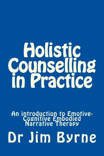 Holistic Counselling in Practice: An introduction to Emotive-Cognitive Embodied Narrative Therapy