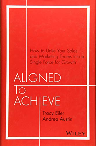 Aligned to Achieve: How to Unite Your Sales and Marketing Teams into a Single Force for Growth (Best Direct Marketing Business Opportunity)