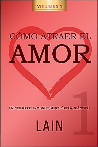 Cómo atraer el Amor utilizando la Ley de la Atracción: ¿Es posible cambiar nuestro destino amoroso? (Volume 1) (Spanish Edition): Lain García Calvo: ...