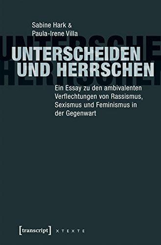 Unterscheiden und herrschen: Ein Essay zu den ambivalenten Verflechtungen von Rassismus, Sexismus und Feminismus in der Gegenwart (X-Texte zu Kultur und Gesellschaft)