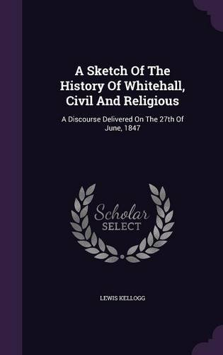 Download A Sketch Of The History Of Whitehall, Civil And Religious: A Discourse Delivered On The 27th Of June, 1847 ebook