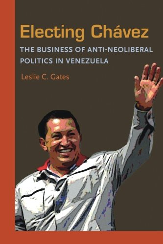 Electing Chavez: The Business of Anti-neoliberal Politics in Venezuela (Pitt Latin American Series)