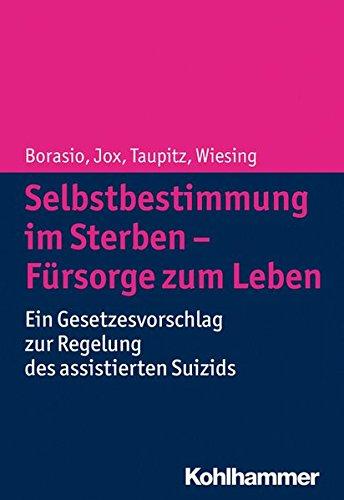 Selbstbestimmung im Sterben - Fürsorge zum Leben: Ein Gesetzesvorschlag zur Regelung des assistierten Suizids