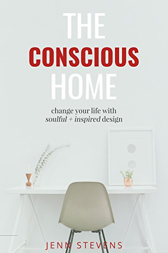 The Conscious Home: change your life with soulful + inspired design
