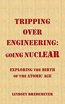Tripping Over Engineering: Going Nuclear: Exploring the Birth of the Atomic Age by [Bredemeyer, Lindsey]