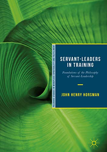 Servant-Leaders in Training: Foundations of the Philosophy of Servant-Leadership (Palgrave Studies in Workplace Spirituality and Fulfillment)