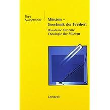 Mission: Geschenk Der Freiheit - Bausteine Fur Eine Theologie Der Mission (German Edition)