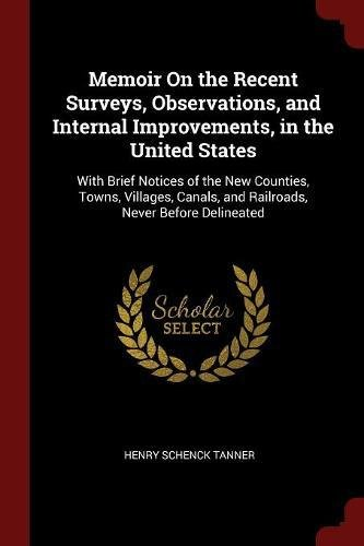 Memoir On the Recent Surveys, Observations, and Internal Improvements, in the United States: With Brief Notices of the New Counties, Towns, Villages, Canals, and Railroads, Never Before Delineated