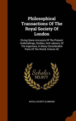 Read Online Philosophical Transactions Of The Royal Society Of London: Giving Some Accounts Of The Present Undertakings, Studies, And Labours, Of The Ingenious, In Many Considerable Parts Of The World, Volume 42 ebook