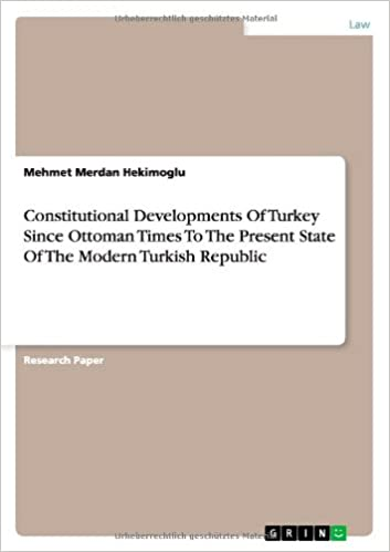 Constitutional Developments Of Turkey Since Ottoman Times To The Present State Of The Modern Turkish Republic