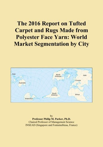 The 2016 Report on Tufted Carpet and Rugs Made from Polyester Face Yarn: World Market Segmentation by City Polyester Face Yarn