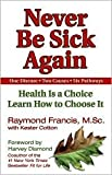 Never Be Sick Again: Health Is a Choice, Learn How to Choose It by Raymond Francis, Kester Cotton (With)