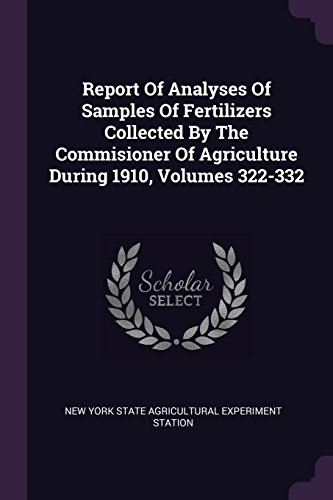 Report Of Analyses Of Samples Of Fertilizers Collected By The Commisioner Of Agriculture During 1910, Volumes 322-332