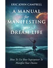 A Manual For Manifesting Your Dream Life: How To Use Your Superpower To Manifest Your Desires