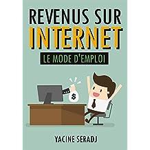 Revenus sur Internet : Le mode d'emploi (Livre indépendance financière, gagner de l'argent sur Internet, revenus passifs) (French Edition)