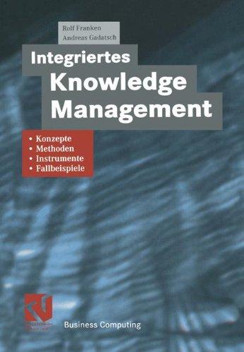 Integriertes Knowledge Management: Konzepte, Methoden, Instrumente und Fallbeispiele (XBusiness Computing) (German Edition)