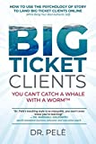 Big-Ticket Clients: You Can't Catch A Whale With A WormTM (How To Use The Psychology Of Story To Land Big-Ticket Clients Online, While Being Your Most Authentic Self)