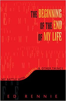 THE BEGINNING OF THE END OF MY LIFE: My Battle With Leukemia & Other Things: My Battle With Leukemia & Other Things