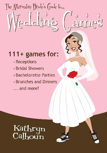The Alternative Bride's Guide to Wedding Games: 111+ games for your reception, bridal shower, and more!