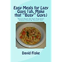 Easy Meals for Lazy Guys (uh, Make that Busy Guys): How to Break the Fast Food Habit without Knocking Yourself Out! by Mr. David Fiske (2012-07-29)