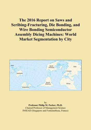 The 2016 Report on Saws and Scribing-Fracturing, Die Bonding, and Wire Bonding Semiconductor Assembly Dicing Machines: World Market Segmentation by City