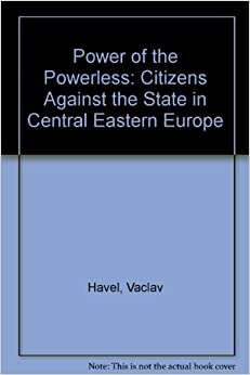 Power of the Powerless: Citizens Against the State in Central Eastern Europe