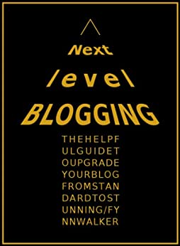 Next Level Blogging: The Top 30 Tips to Upgrade Your Blog Content, Design and Yourself as a Blogger by [Walker, Fynn]