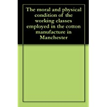 The moral and physical condition of the working classes employed in the cotton manufacture in Manchester