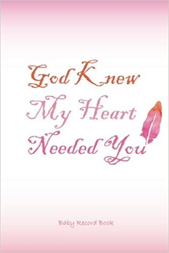 Baby Record Book God Knew My Heart Needed You: Round the Clock Childcare Journal, Schedule Log: Volume 1