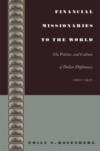 Financial Missionaries to the World: The Politics and Culture of Dollar Diplomacy, 1900–1930 (American Encounters/Global Interactions)