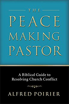 The Peacemaking Pastor: A Biblical Guide to Resolving Church Conflict by [Poirier, Alfred J.]